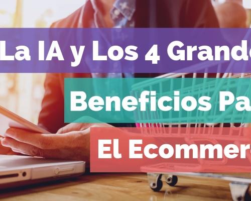 La IA y Los 4 Grandes Beneficios Para El Ecommerce