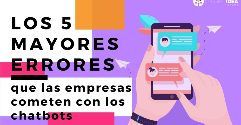 Los 5 mayores errores que las empresas cometen con los chatbots - Global Idea Panama - Chatbot Panama Whatsapp - Fogata Bot News